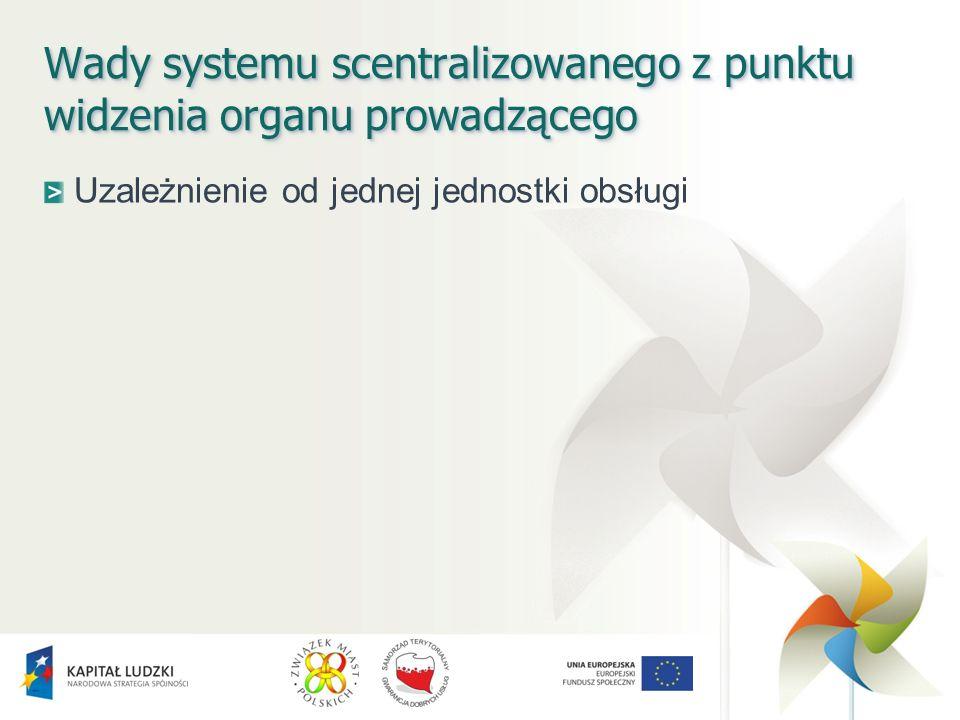 Wady systemu scentralizowanego z punktu widzenia organu prowadzącego Uzależnienie od jednej jednostki obsługi