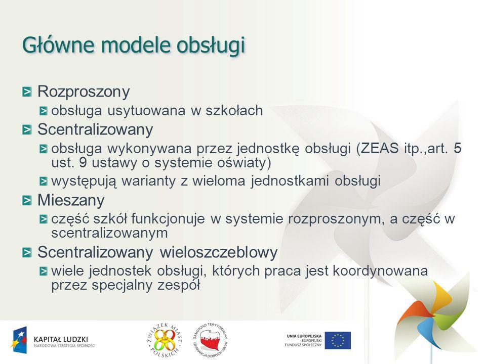 Główne modele obsługi Rozproszony obsługa usytuowana w szkołach Scentralizowany obsługa wykonywana przez jednostkę obsługi (ZEAS itp.,art.