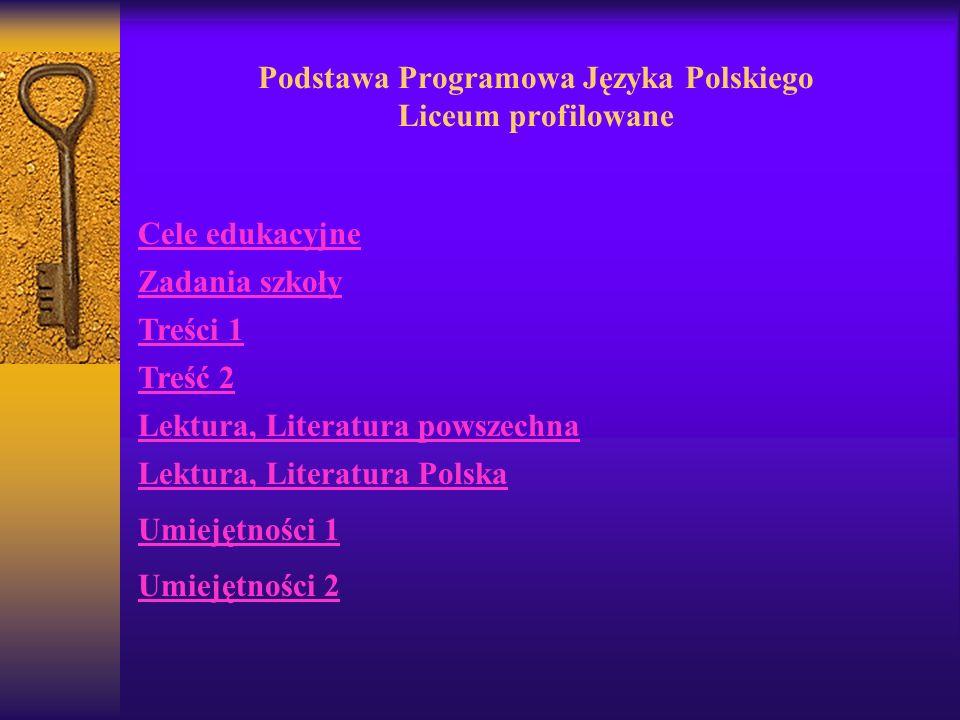 Podstawa Programowa Języka Polskiego Liceum profilowane Cele edukacyjne Zadania szkoły Treści 1 Treść 2 Lektura, Literatura powszechna Lektura, Literatura Polska Umiejętności 1 Umiejętności 2