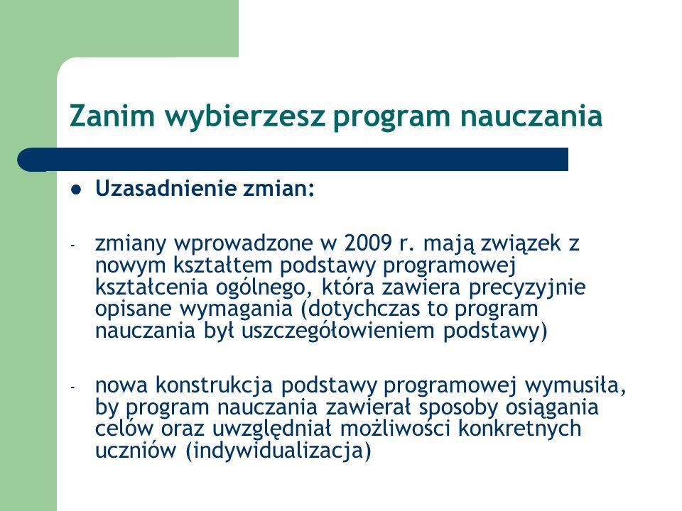 Zanim wybierzesz program nauczania Uzasadnienie zmian: - zmiany wprowadzone w 2009 r. mają związek z nowym kształtem podstawy programowej kształcenia