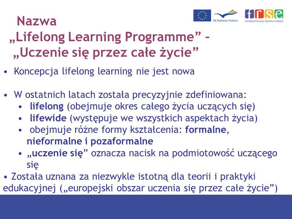Nazwa Lifelong Learning Programme – Uczenie się przez całe życie Koncepcja lifelong learning nie jest nowa W ostatnich latach została precyzyjnie zdef