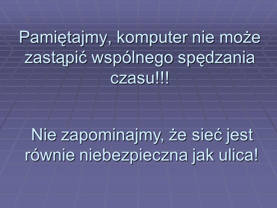 Pamiętajmy, komputer nie może zastąpić wspólnego spędzania czasu!!! Nie zapominajmy, że sieć jest równie niebezpieczna jak ulica!