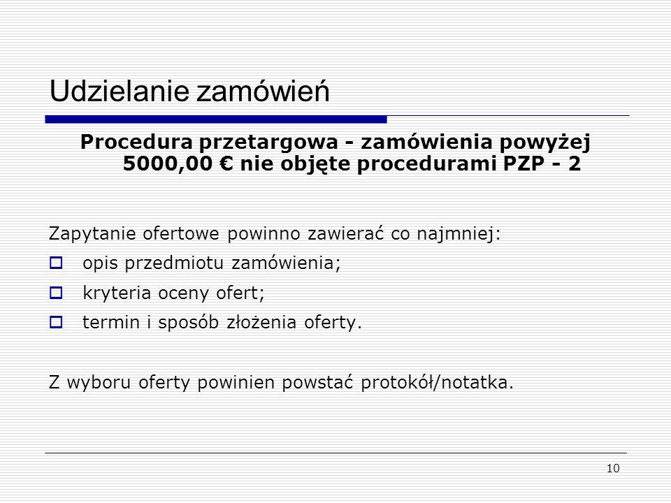 10 Udzielanie zamówień Procedura przetargowa - zamówienia powyżej 5000,00 nie objęte procedurami PZP - 2 Zapytanie ofertowe powinno zawierać co najmniej: opis przedmiotu zamówienia; kryteria oceny ofert; termin i sposób złożenia oferty.