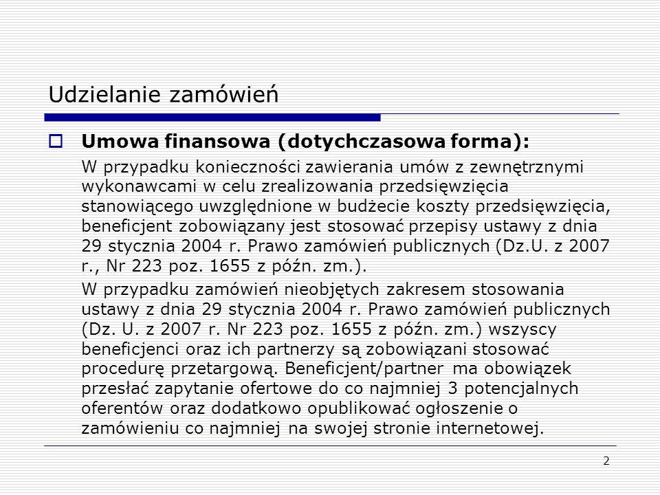 Udzielanie zamówień Umowa finansowa (dotychczasowa forma): W przypadku konieczności zawierania umów z zewnętrznymi wykonawcami w celu zrealizowania przedsięwzięcia stanowiącego uwzględnione w budżecie koszty przedsięwzięcia, beneficjent zobowiązany jest stosować przepisy ustawy z dnia 29 stycznia 2004 r.
