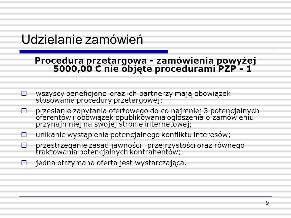 9 Udzielanie zamówień Procedura przetargowa - zamówienia powyżej 5000,00 nie objęte procedurami PZP - 1 wszyscy beneficjenci oraz ich partnerzy mają obowiązek stosowania procedury przetargowej; przesłanie zapytania ofertowego do co najmniej 3 potencjalnych oferentów i obowiązek opublikowania ogłoszenia o zamówieniu przynajmniej na swojej stronie internetowej; unikanie wystąpienia potencjalnego konfliktu interesów; przestrzeganie zasad jawności i przejrzystości oraz równego traktowania potencjalnych kontrahentów; jedna otrzymana oferta jest wystarczająca.