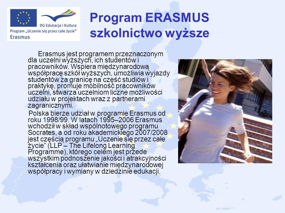 Program ERASMUS szkolnictwo wyższe Erasmus jest programem przeznaczonym dla uczelni wyższych, ich studentów i pracowników. Wspiera międzynarodową wspó