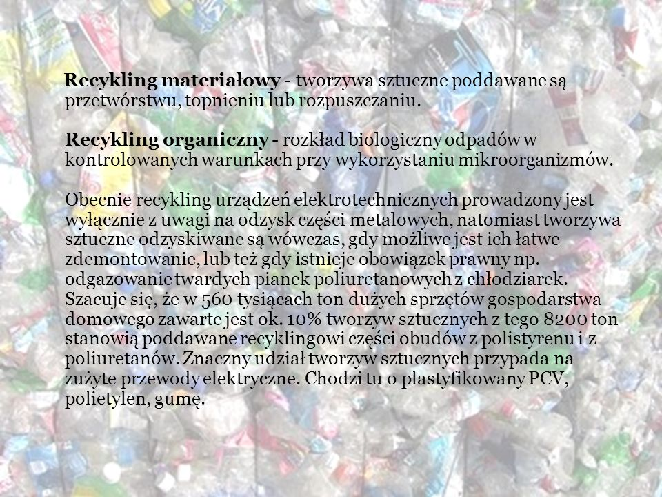 Recykling materiałowy - tworzywa sztuczne poddawane są przetwórstwu, topnieniu lub rozpuszczaniu. Recykling organiczny - rozkład biologiczny odpadów w