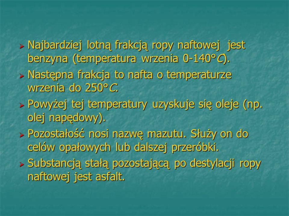 Najbardziej lotną frakcją ropy naftowej jest benzyna (temperatura wrzenia 0-140°C). Najbardziej lotną frakcją ropy naftowej jest benzyna (temperatura
