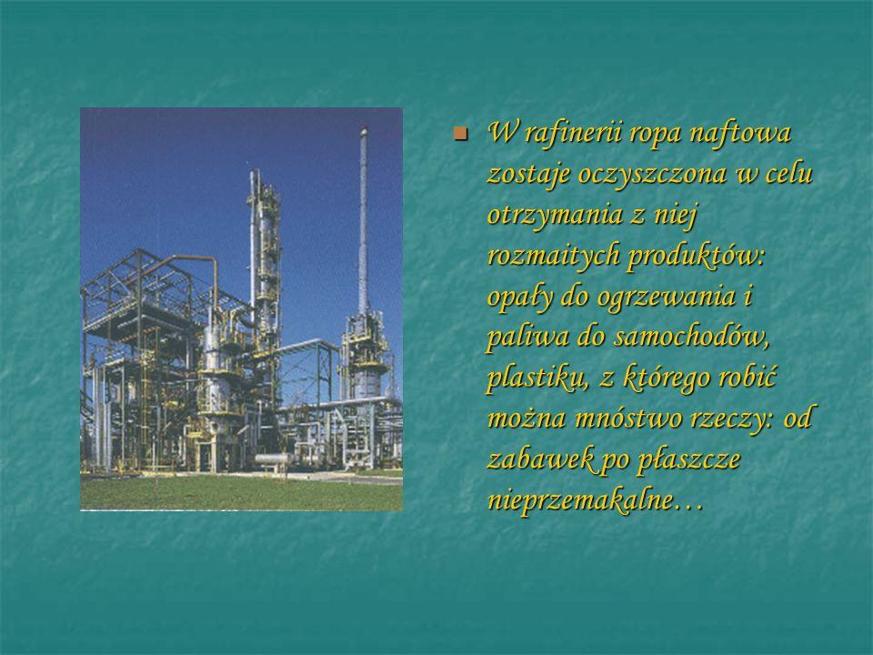 W rafinerii ropa naftowa zostaje oczyszczona w celu otrzymania z niej rozmaitych produktów: opały do ogrzewania i paliwa do samochodów, plastiku, z kt