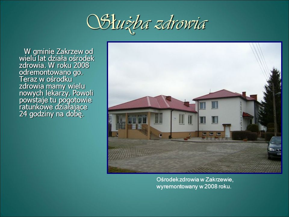 Służba zdrowia W gminie Zakrzew od wielu lat działa ośrodek zdrowia. W roku 2008 odremontowano go. Teraz w ośrodku zdrowia mamy wielu nowych lekarzy.