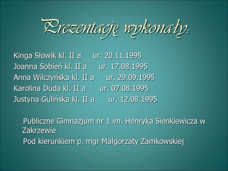 Prezentację wykonały: Kinga Słowik kl. II a ur. 20.11.1995 Joanna Sobień kl. II a ur. 17.08.1995 Anna Wilczyńska kl. II a ur. 29.09.1995 Karolina Duda