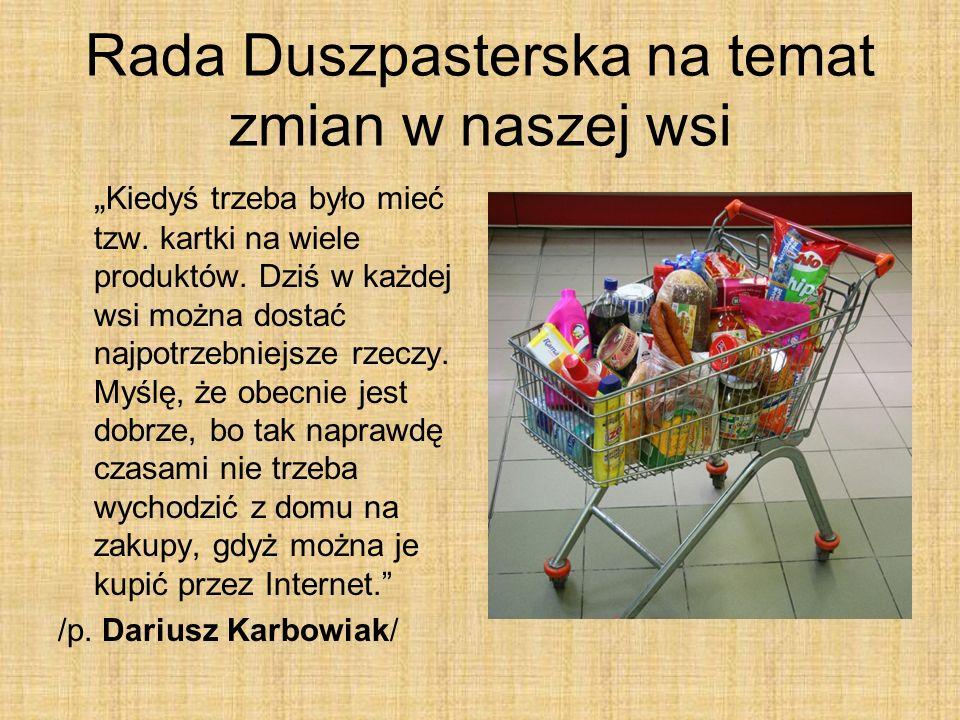 Rada Duszpasterska na temat zmian w naszej wsi Kiedyś trzeba było mieć tzw. kartki na wiele produktów. Dziś w każdej wsi można dostać najpotrzebniejsz