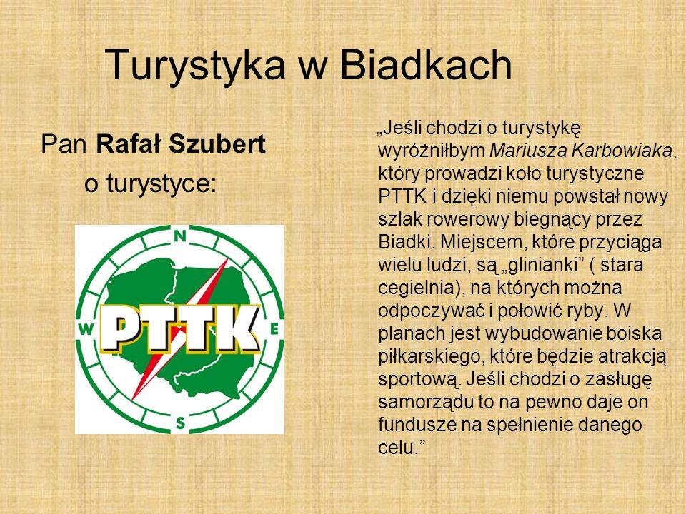 Jeśli chodzi o turystykę wyróżniłbym Mariusza Karbowiaka, który prowadzi koło turystyczne PTTK i dzięki niemu powstał nowy szlak rowerowy biegnący przez Biadki.