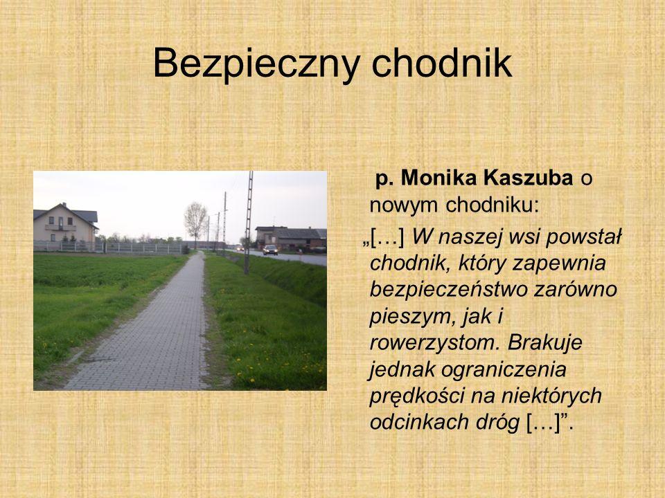 Bezpieczny chodnik p. Monika Kaszuba o nowym chodniku: […] W naszej wsi powstał chodnik, który zapewnia bezpieczeństwo zarówno pieszym, jak i rowerzys