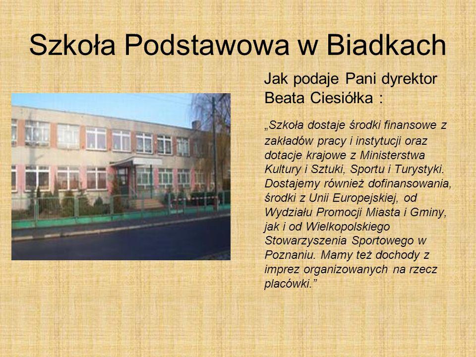 Szkoła Podstawowa w Biadkach Jak podaje Pani dyrektor Beata Ciesiółka : Szkoła dostaje środki finansowe z zakładów pracy i instytucji oraz dotacje krajowe z Ministerstwa Kultury i Sztuki, Sportu i Turystyki.