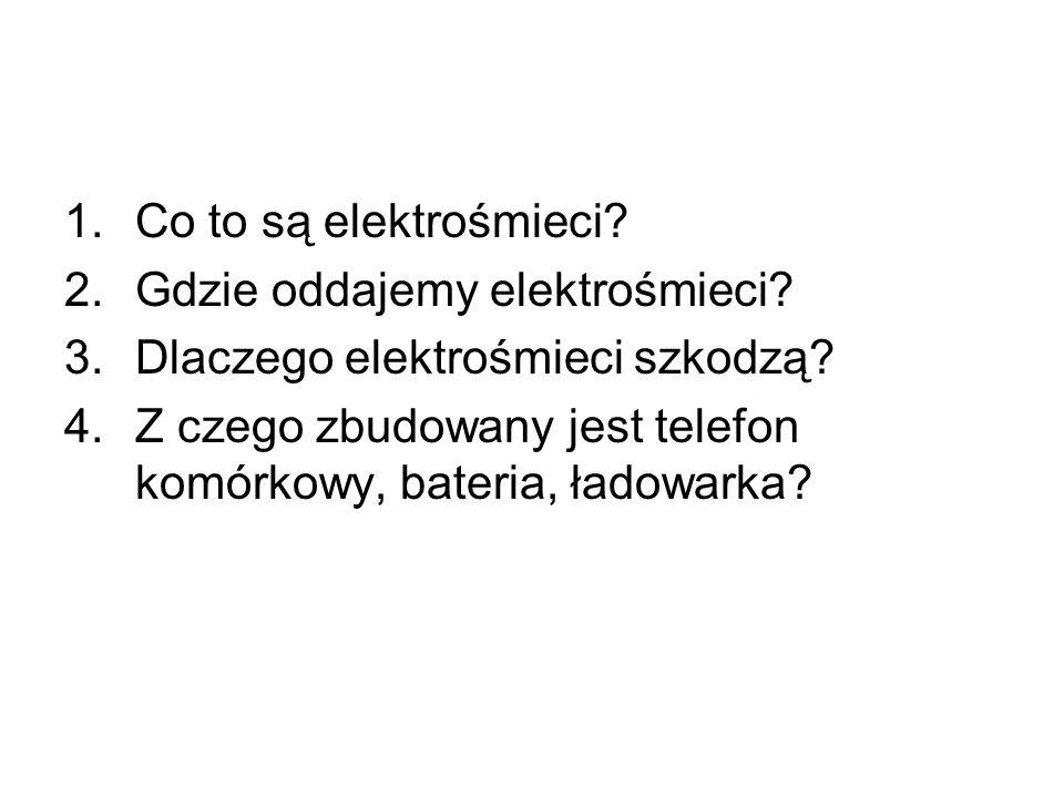 1.Co to są elektrośmieci? 2.Gdzie oddajemy elektrośmieci? 3.Dlaczego elektrośmieci szkodzą? 4.Z czego zbudowany jest telefon komórkowy, bateria, ładow