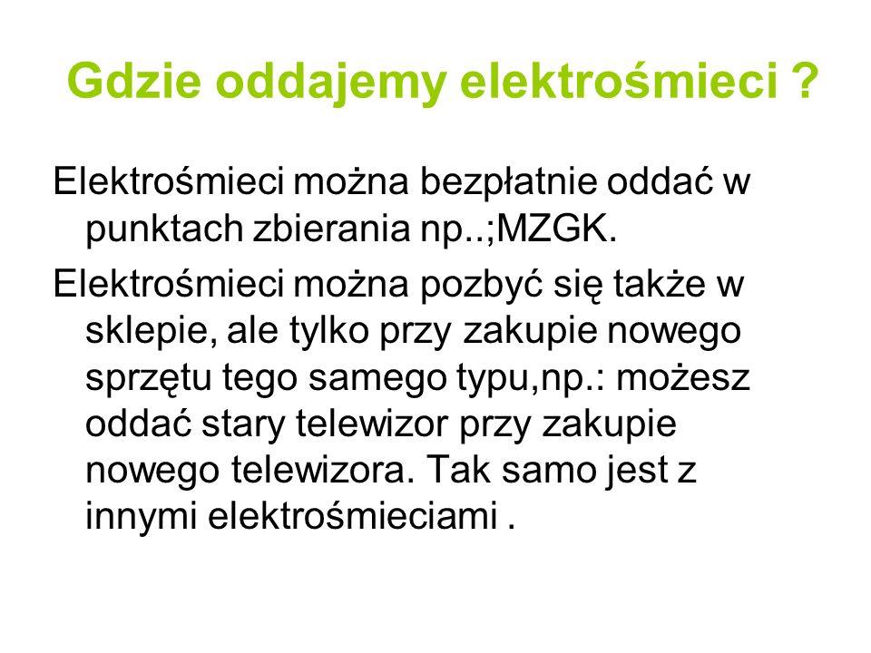 Gdzie oddajemy elektrośmieci ? Elektrośmieci można bezpłatnie oddać w punktach zbierania np..;MZGK. Elektrośmieci można pozbyć się także w sklepie, al