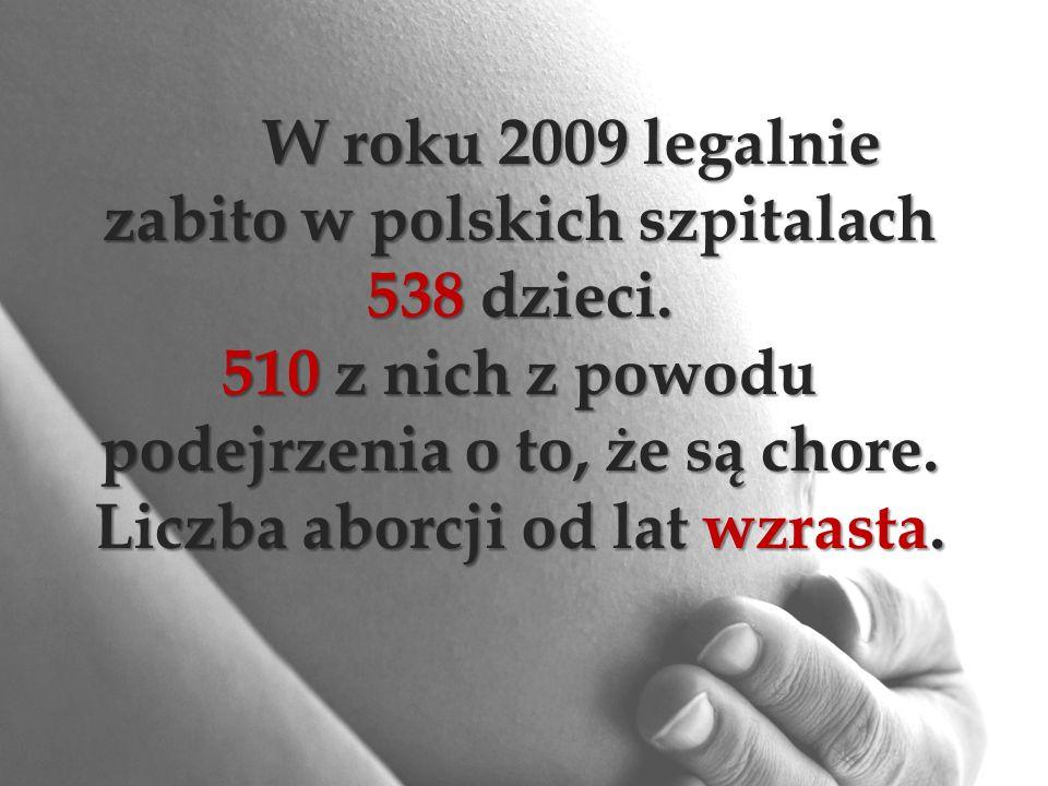 W roku 2009 legalnie zabito w polskich szpitalach 538 dzieci. 510 z nich z powodu podejrzenia o to, że są chore. Liczba aborcji od lat wzrasta.
