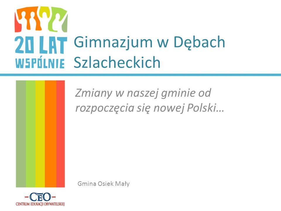 Gimnazjum w Dębach Szlacheckich Zmiany w naszej gminie od rozpoczęcia się nowej Polski… Gmina Osiek Mały