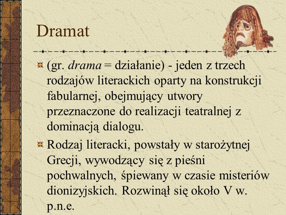 Dramat (gr. drama = działanie) - jeden z trzech rodzajów literackich oparty na konstrukcji fabularnej, obejmujący utwory przeznaczone do realizacji te