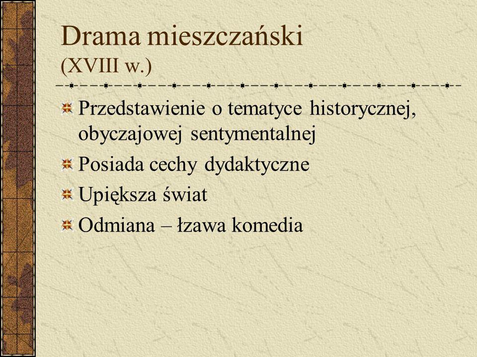 Drama mieszczański (XVIII w.) Przedstawienie o tematyce historycznej, obyczajowej sentymentalnej Posiada cechy dydaktyczne Upiększa świat Odmiana – łz