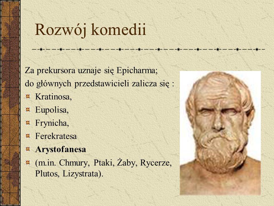 Rozwój komedii Za prekursora uznaje się Epicharma; do głównych przedstawicieli zalicza się : Kratinosa, Eupolisa, Frynicha, Ferekratesa Arystofanesa (