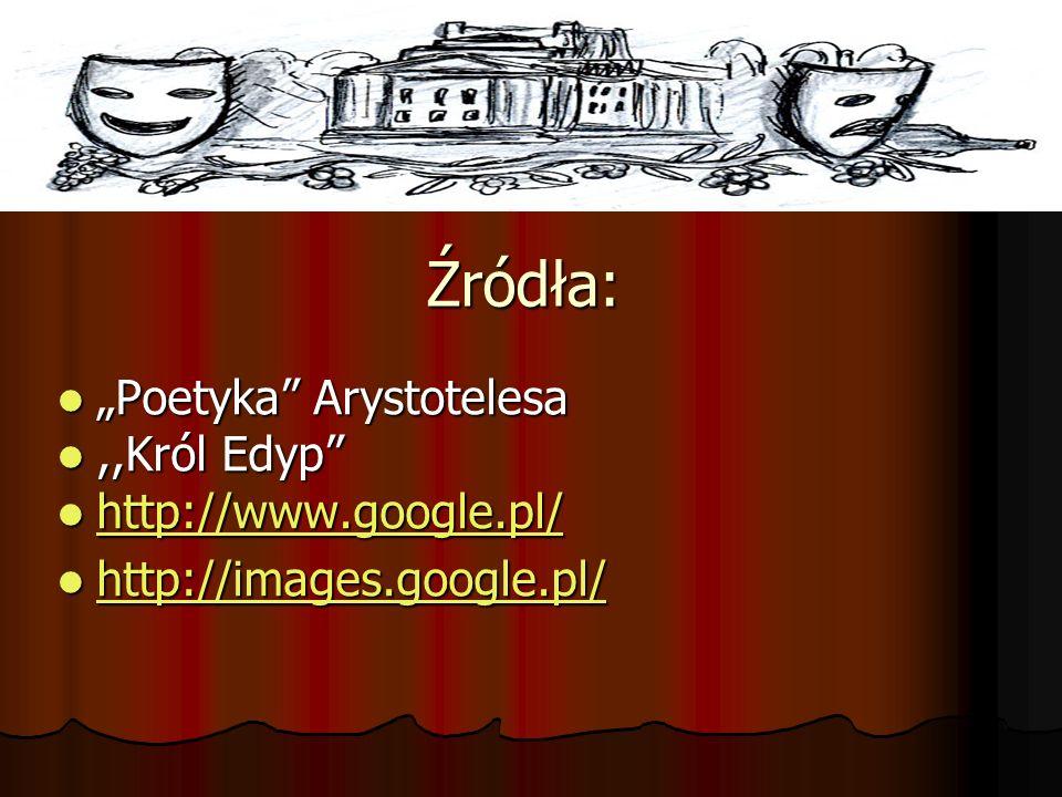Źródła: Poetyka Arystotelesa Poetyka Arystotelesa,,Król Edyp,,Król Edyp http://www.google.pl/ http://www.google.pl/ http://www.google.pl/ http://image