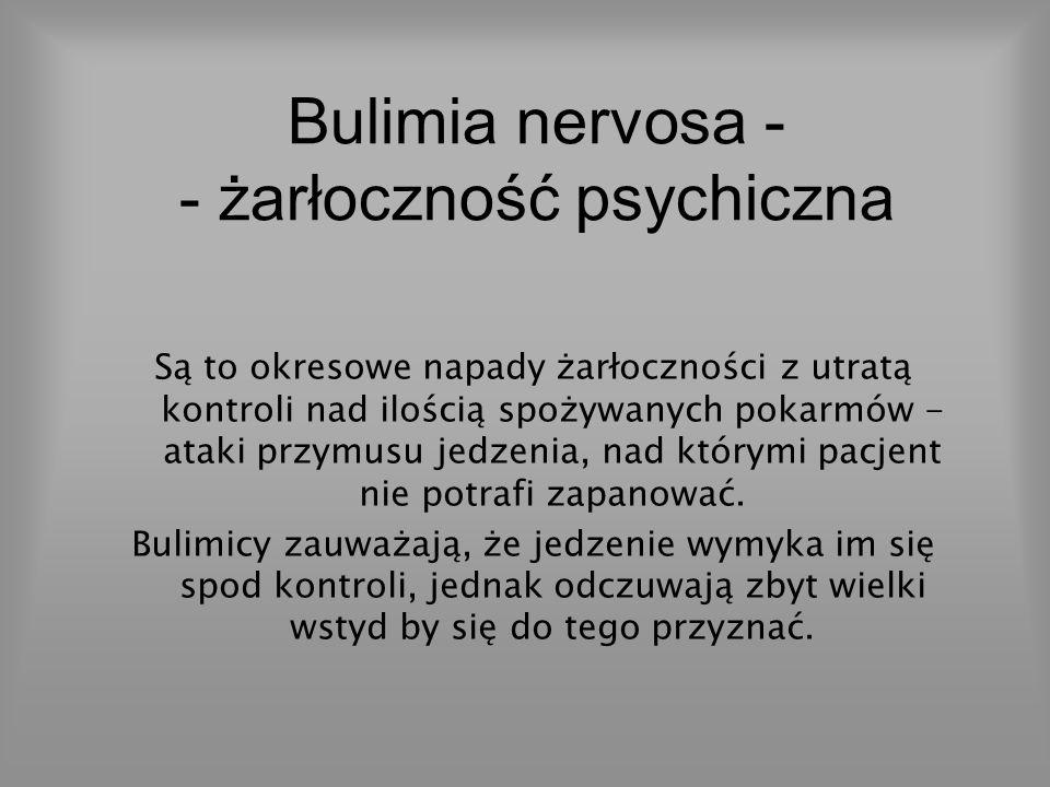 Bulimia nervosa - - żarłoczność psychiczna Są to okresowe napady żarłoczności z utratą kontroli nad ilością spożywanych pokarmów - ataki przymusu jedz