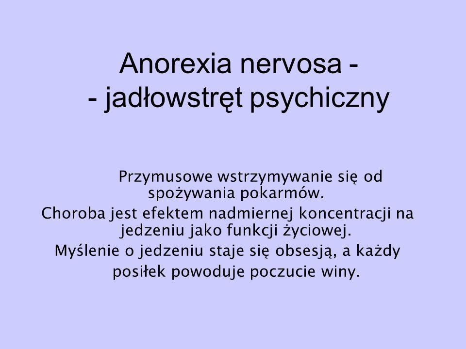 Anorexia nervosa - - jadłowstręt psychiczny Przymusowe wstrzymywanie się od spożywania pokarmów. Choroba jest efektem nadmiernej koncentracji na jedze