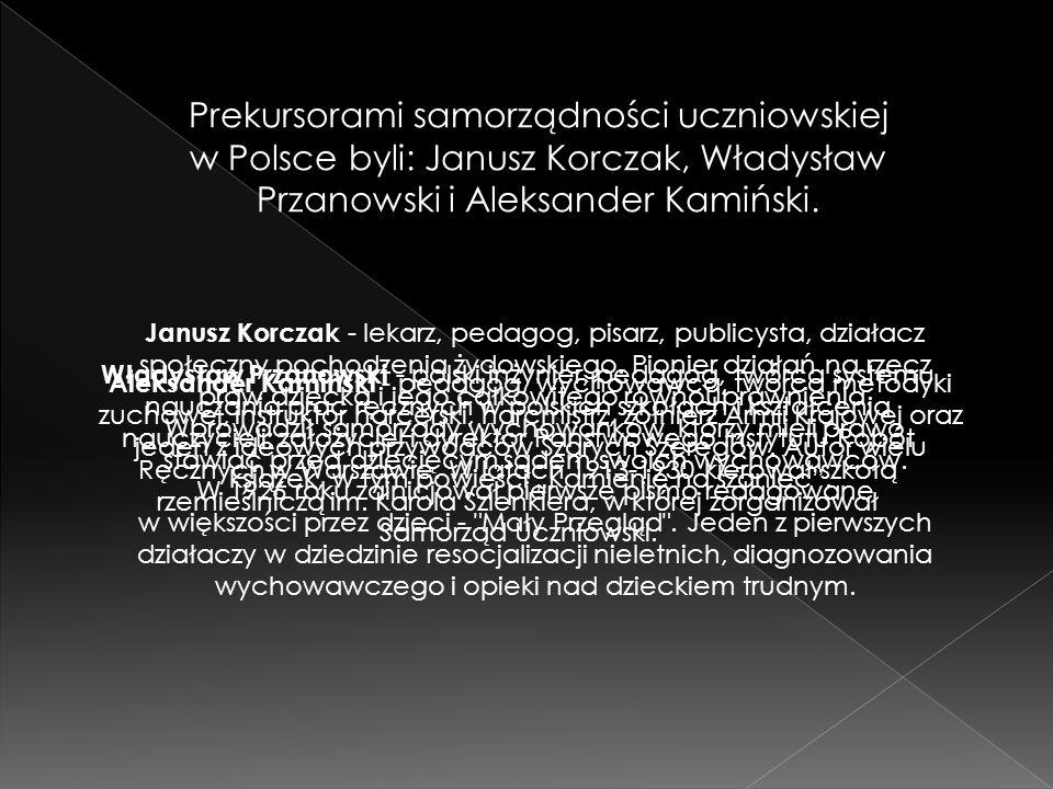 Prekursorami samorządności uczniowskiej w Polsce byli: Janusz Korczak, Władysław Przanowski i Aleksander Kamiński. Janusz Korczak - lekarz, pedagog, p