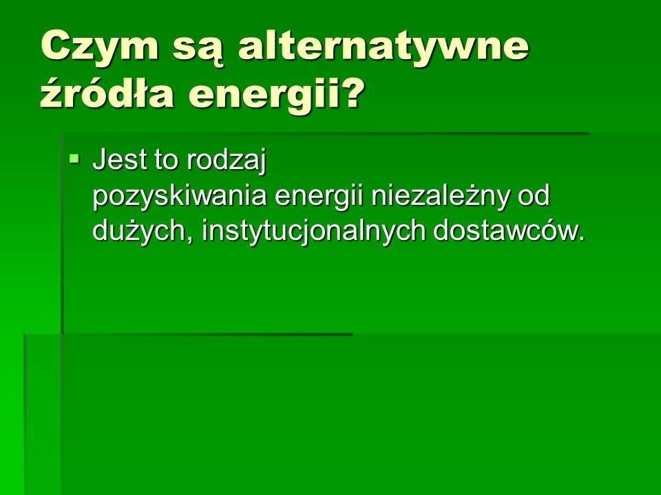 Czym są alternatywne źródła energii? Jest to rodzaj pozyskiwania energii niezależny od dużych, instytucjonalnych dostawców. Jest to rodzaj pozyskiwani