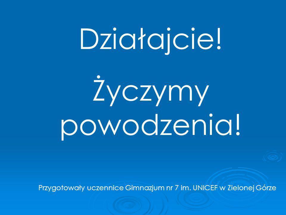 Działajcie! Życzymy powodzenia! Przygotowały uczennice Gimnazjum nr 7 im. UNICEF w Zielonej Górze