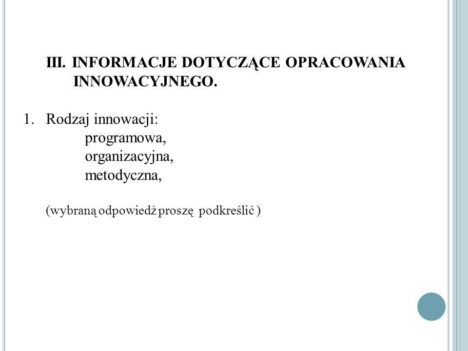 III. INFORMACJE DOTYCZĄCE OPRACOWANIA INNOWACYJNEGO. 1.Rodzaj innowacji: programowa, organizacyjna, metodyczna, (wybraną odpowiedź proszę podkreślić )
