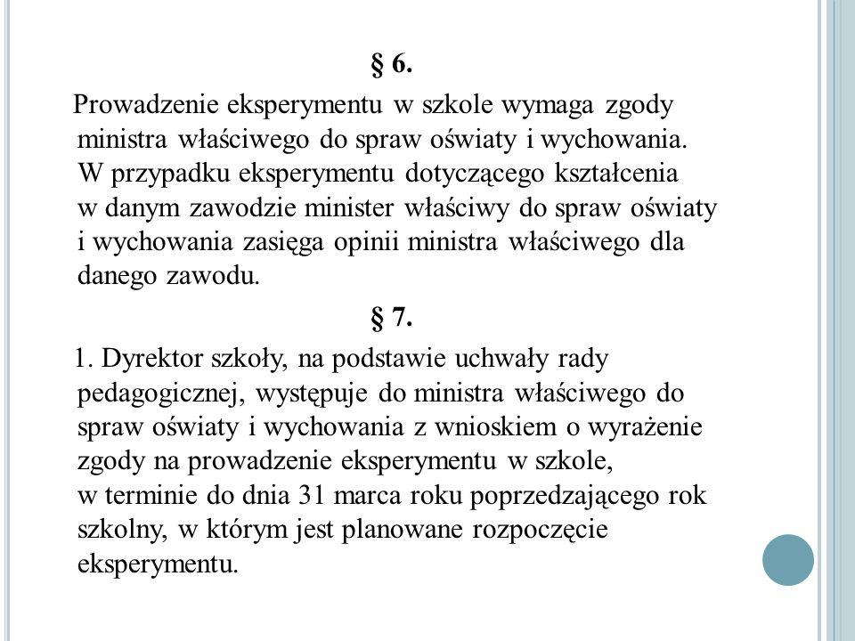 § 6. Prowadzenie eksperymentu w szkole wymaga zgody ministra właściwego do spraw oświaty i wychowania. W przypadku eksperymentu dotyczącego kształceni