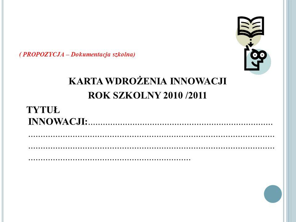 ( PROPOZYCJA – Dokumentacja szkolna) KARTA WDROŻENIA INNOWACJI ROK SZKOLNY 2010 /2011 TYTUŁ INNOWACJI:................................................