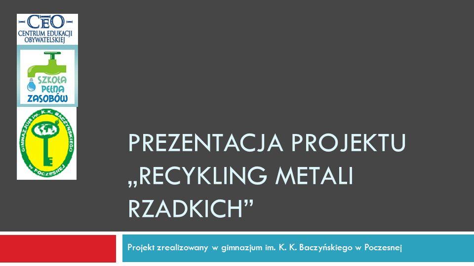 PREZENTACJA PROJEKTU RECYKLING METALI RZADKICH Projekt zrealizowany w gimnazjum im. K. K. Baczyńskiego w Poczesnej
