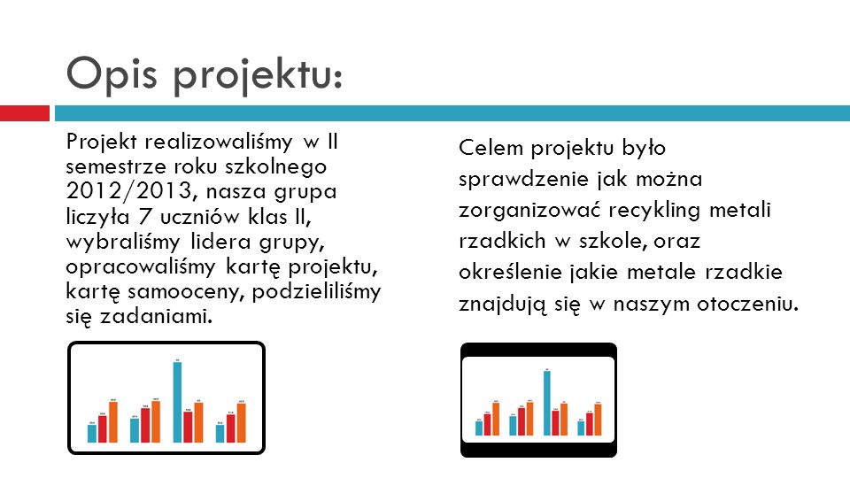Opis projektu: Projekt realizowaliśmy w II semestrze roku szkolnego 2012/2013, nasza grupa liczyła 7 uczniów klas II, wybraliśmy lidera grupy, opracow