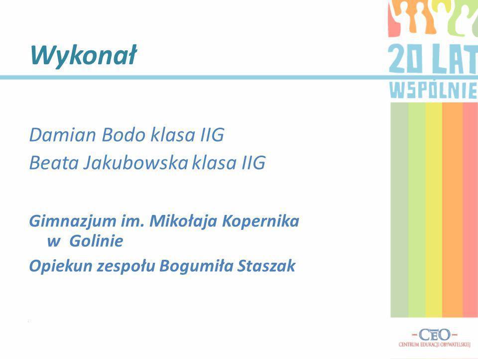 Damian Bodo klasa IIG Beata Jakubowska klasa IIG Gimnazjum im. Mikołaja Kopernika w Golinie Opiekun zespołu Bogumiła Staszak Wykonał.