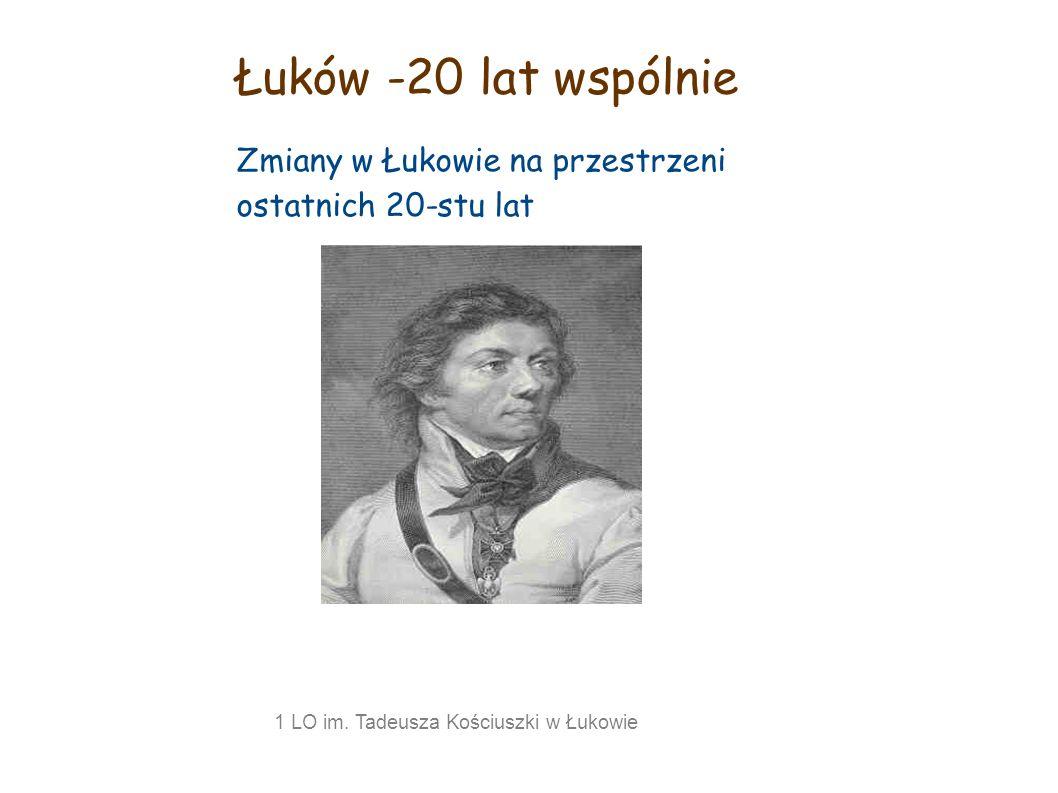Łuków -20 lat wspólnie Zmiany w Łukowie na przestrzeni ostatnich 20-stu lat 1 LO im. Tadeusza Kościuszki w Łukowie