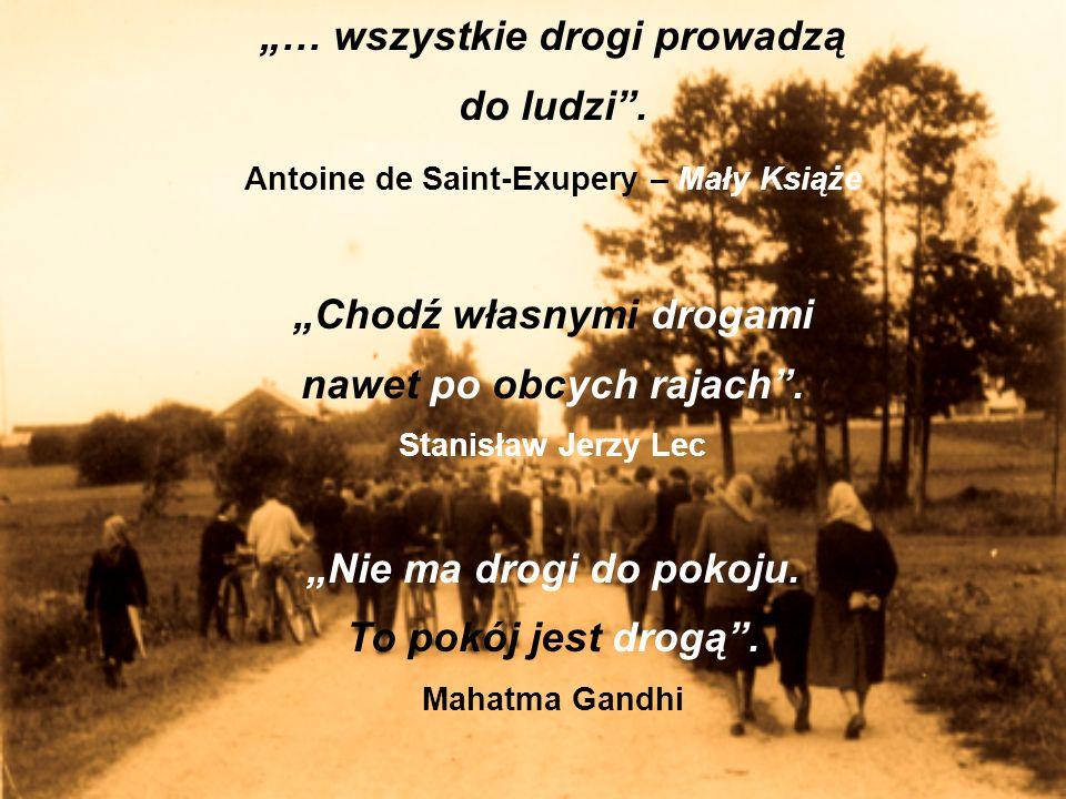 … wszystkie drogi prowadzą do ludzi. Antoine de Saint-Exupery – Mały Książe Chodź własnymi drogami nawet po obcych rajach. Stanisław Jerzy Lec Nie ma