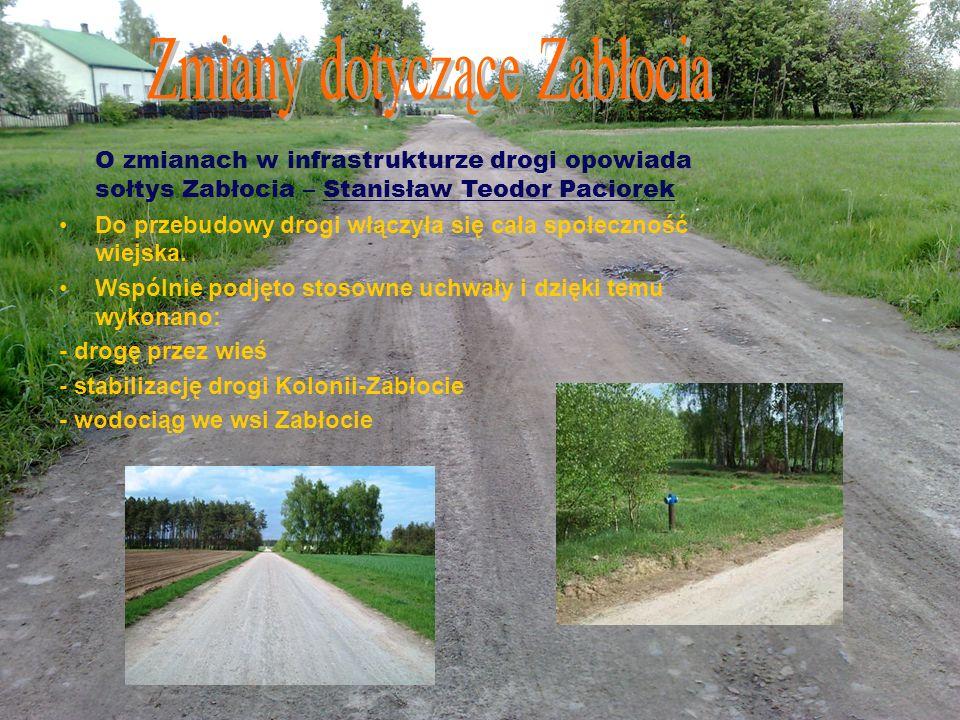 O zmianach w infrastrukturze drogi opowiada sołtys Zabłocia – Stanisław Teodor Paciorek Do przebudowy drogi włączyła się cała społeczność wiejska. Wsp