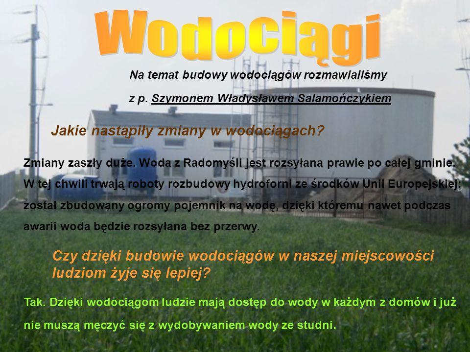 Na temat budowy wodociągów rozmawialiśmy z p. Szymonem Władysławem Salamończykiem Jakie nastąpiły zmiany w wodociągach? Zmiany zaszły duże. Woda z Rad