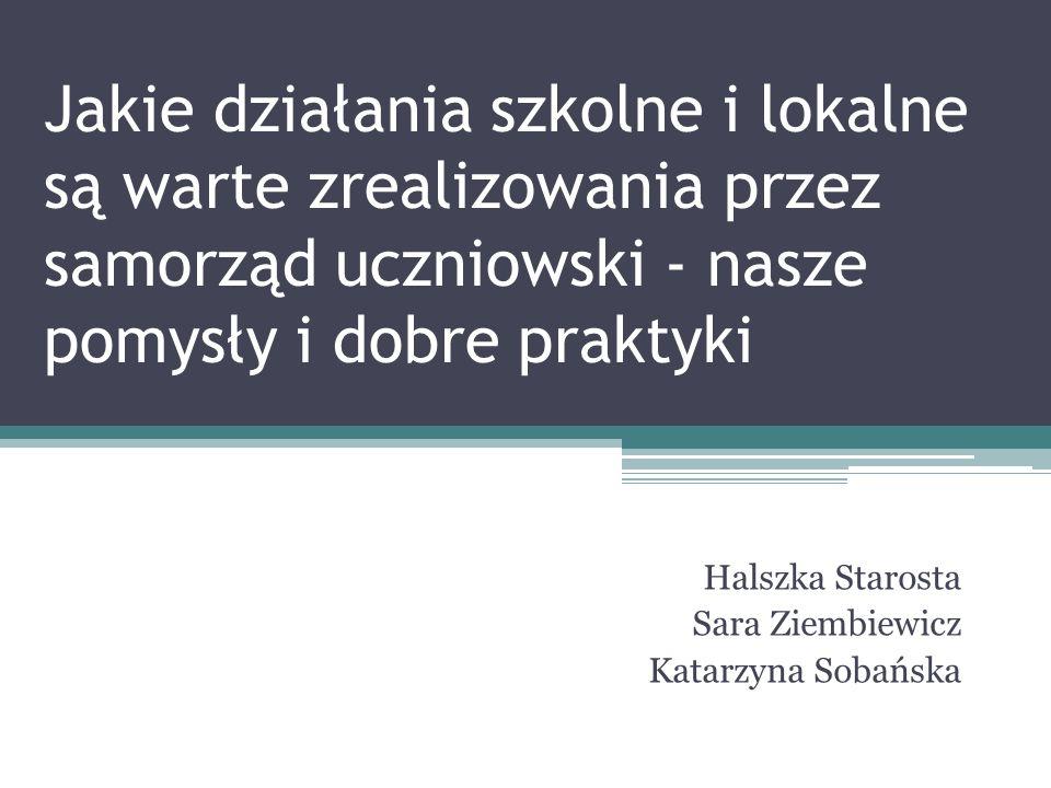 Jakie działania szkolne i lokalne są warte zrealizowania przez samorząd uczniowski - nasze pomysły i dobre praktyki Halszka Starosta Sara Ziembiewicz