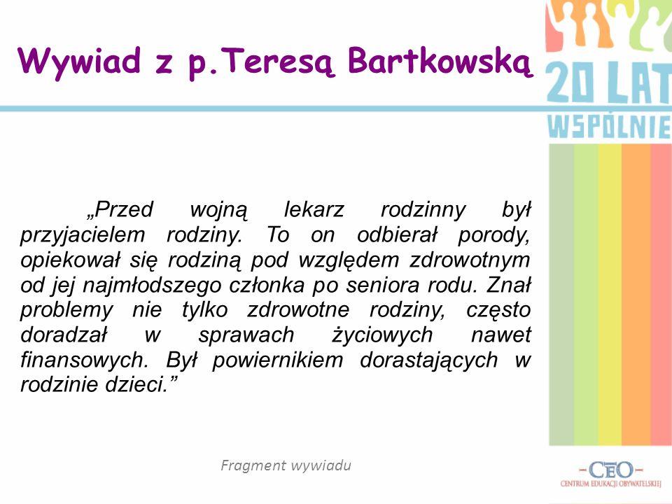Wywiad z p.Teresą Bartkowską Przed wojną lekarz rodzinny był przyjacielem rodziny. To on odbierał porody, opiekował się rodziną pod względem zdrowotny