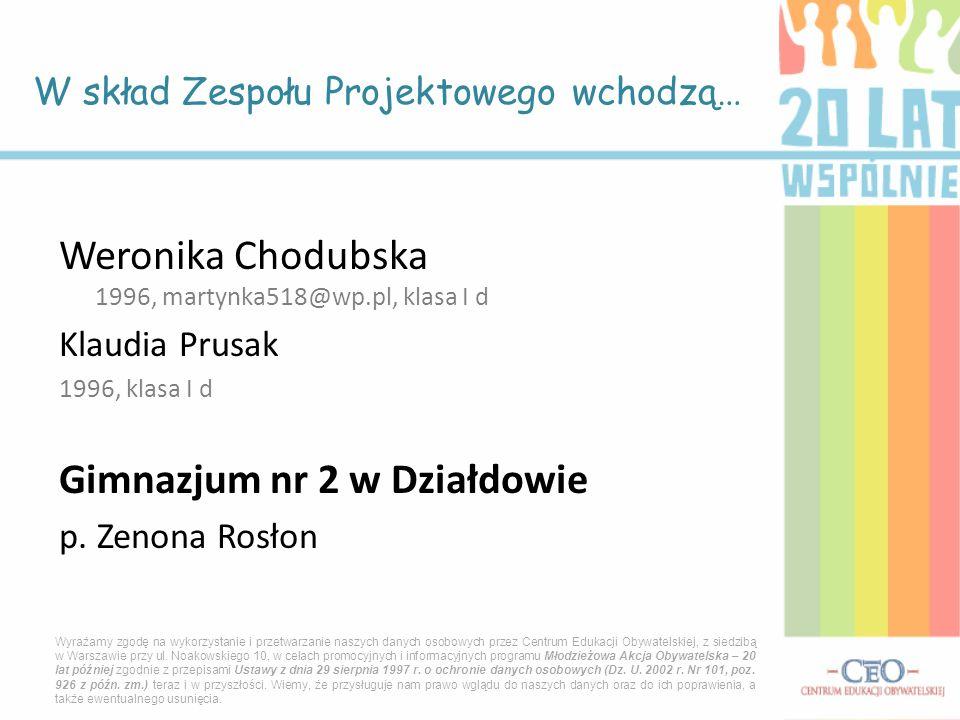 Weronika Chodubska 1996, martynka518@wp.pl, klasa I d Klaudia Prusak 1996, klasa I d Gimnazjum nr 2 w Działdowie p. Zenona Rosłon W skład Zespołu Proj