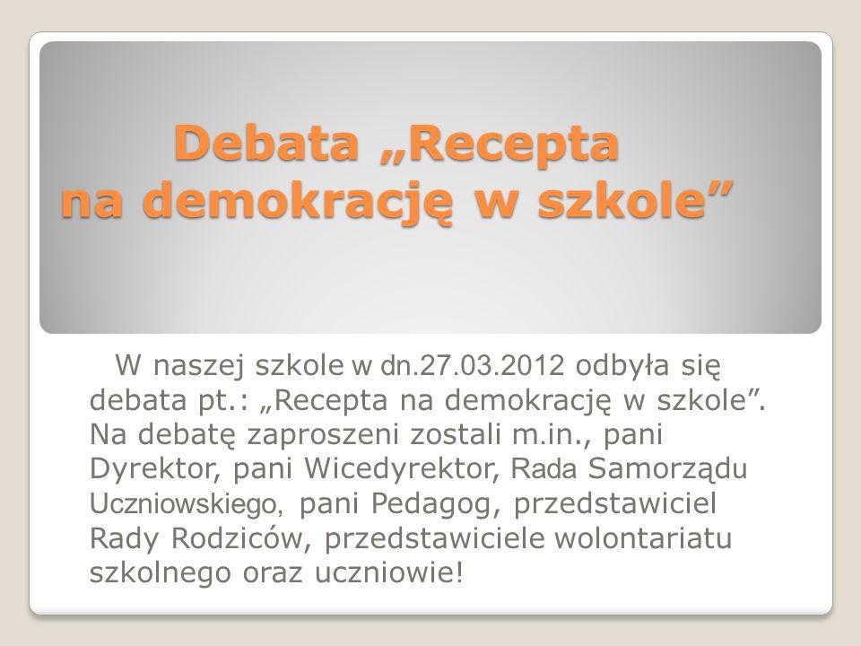 Debata Recepta na demokrację w szkole W naszej szkole w dn.27.03.2012 odbyła się debata pt.: Recepta na demokrację w szkole.
