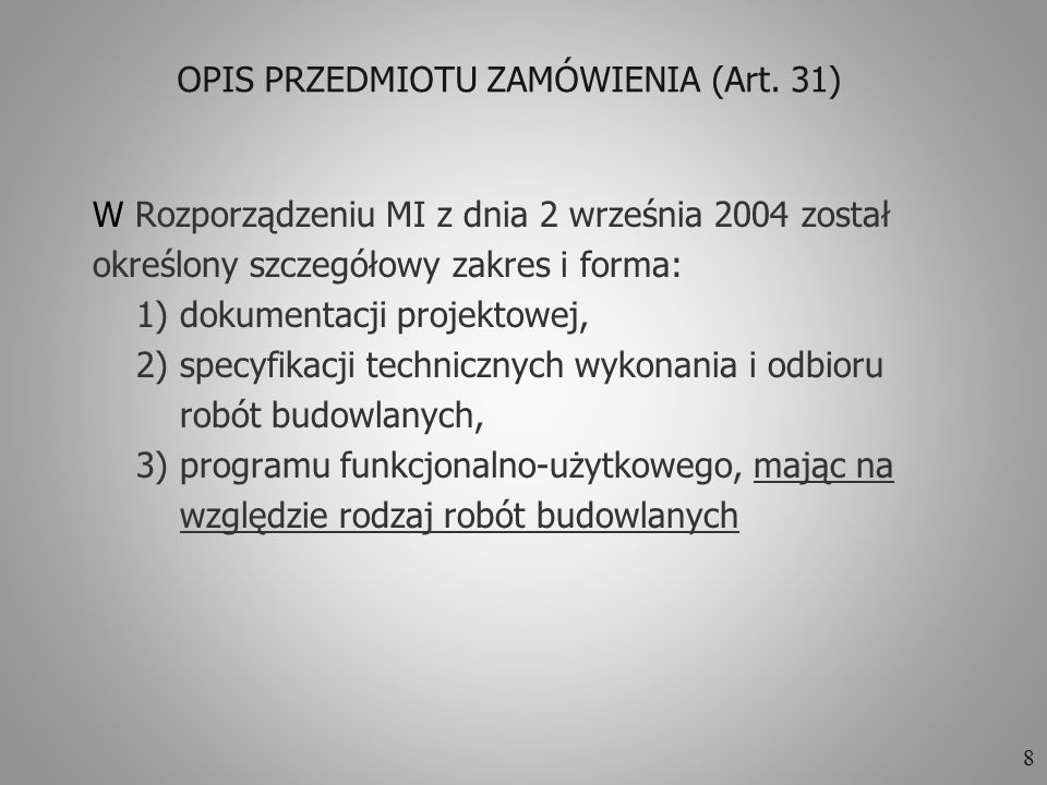 8 OPIS PRZEDMIOTU ZAMÓWIENIA (Art. 31) W Rozporządzeniu MI z dnia 2 września 2004 został określony szczegółowy zakres i forma: 1) dokumentacji projekt