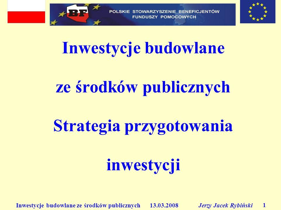 Inwestycje budowlane ze środków publicznych 13.03.2008 Jerzy Jacek Rybiński 1 Inwestycje budowlane ze środków publicznych Strategia przygotowania inwestycji