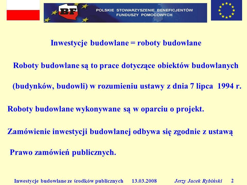 Inwestycje budowlane ze środków publicznych 13.03.2008 Jerzy Jacek Rybiński 2 Inwestycje budowlane = roboty budowlane Roboty budowlane są to prace dotyczące obiektów budowlanych (budynków, budowli) w rozumieniu ustawy z dnia 7 lipca 1994 r.