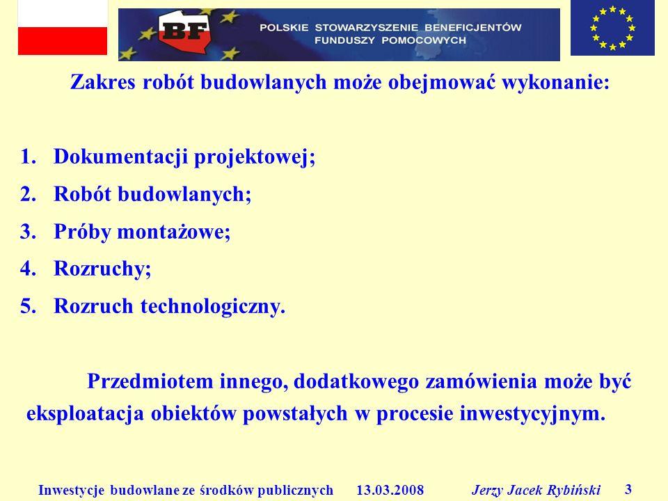 Inwestycje budowlane ze środków publicznych 13.03.2008 Jerzy Jacek Rybiński 3 Zakres robót budowlanych może obejmować wykonanie: 1. Dokumentacji proje